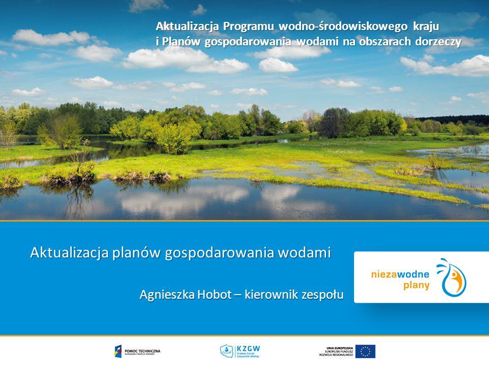Agnieszka Hobot – kierownik zespołu Aktualizacja Programu wodno-środowiskowego kraju i Planów gospodarowania wodami na obszarach dorzeczy Aktualizacja planów gospodarowania wodami