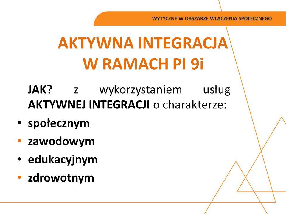 AKTYWNA INTEGRACJA W RAMACH PI 9i JAK? z wykorzystaniem usług AKTYWNEJ INTEGRACJI o charakterze: społecznym zawodowym edukacyjnym zdrowotnym