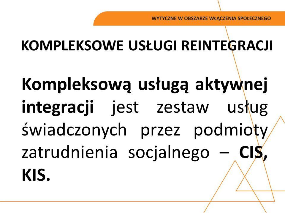KOMPLEKSOWE USŁUGI REINTEGRACJI Kompleksową usługą aktywnej integracji jest zestaw usług świadczonych przez podmioty zatrudnienia socjalnego – CIS, KI