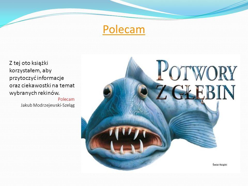 Polecam Z tej oto książki korzystałem, aby przytoczyć informacje oraz ciekawostki na temat wybranych rekinów. Polecam Jakub Modrzejewski-Szeląg