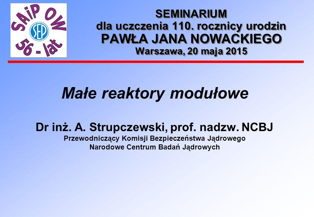 SEMINARIUM dla uczczenia 110. rocznicy urodzin PAWŁA JANA NOWACKIEGO Warszawa, 20 maja 2015 Małe reaktory modułowe Dr inż. A. Strupczewski, prof. nadz