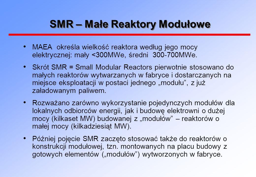 SMR – Małe Reaktory Modułowe  MAEA określa wielkość reaktora według jego mocy elektrycznej: mały <300MWe, średni 300-700MWe.  Skrót SMR = Small Modu