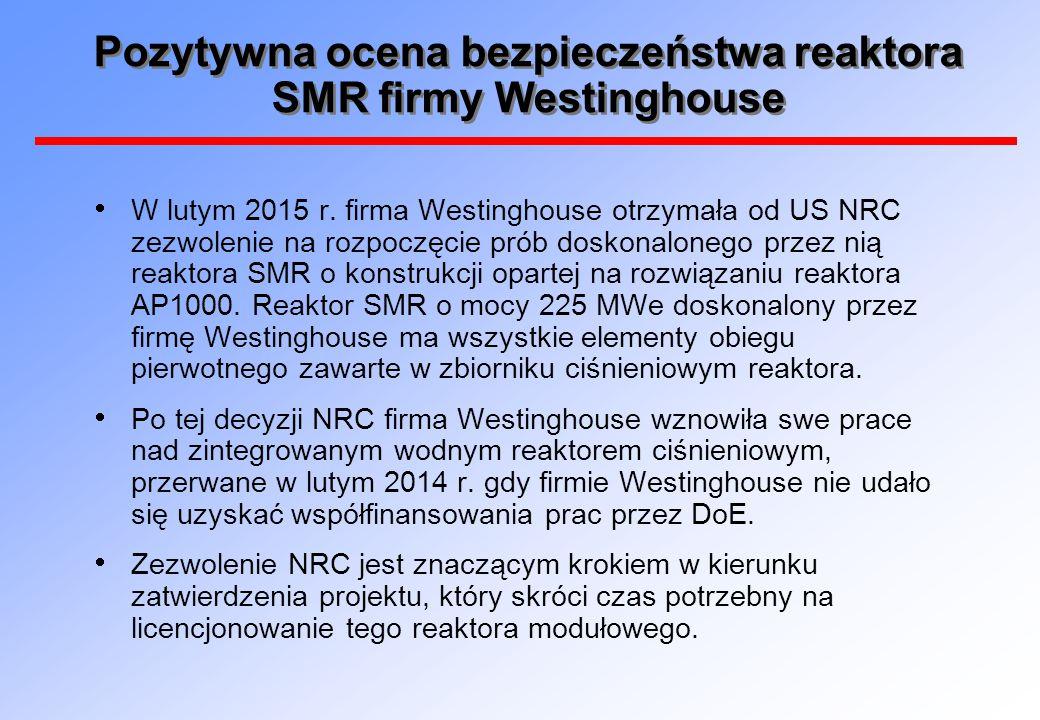 Pozytywna ocena bezpieczeństwa reaktora SMR firmy Westinghouse  W lutym 2015 r. firma Westinghouse otrzymała od US NRC zezwolenie na rozpoczęcie prób