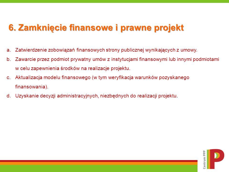 6. Zamknięcie finansowe i prawne projekt a.Zatwierdzenie zobowiązań finansowych strony publicznej wynikających z umowy. b.Zawarcie przez podmiot prywa