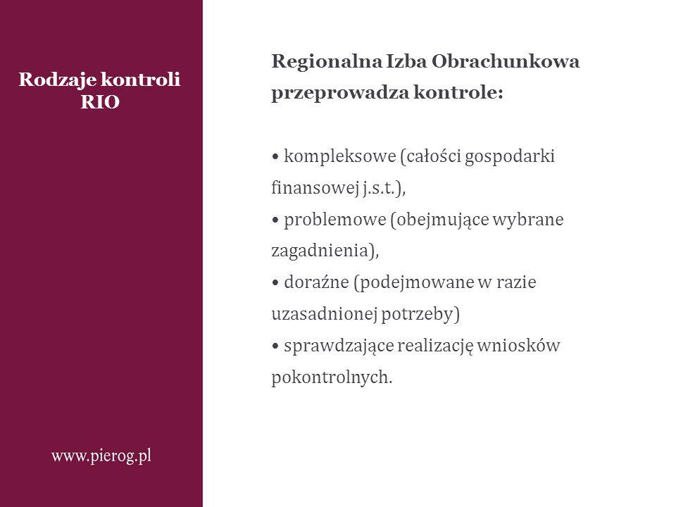 Rodzaje kontroli RIO Regionalna Izba Obrachunkowa przeprowadza kontrole: kompleksowe (całości gospodarki finansowej j.s.t.), problemowe (obejmujące wy