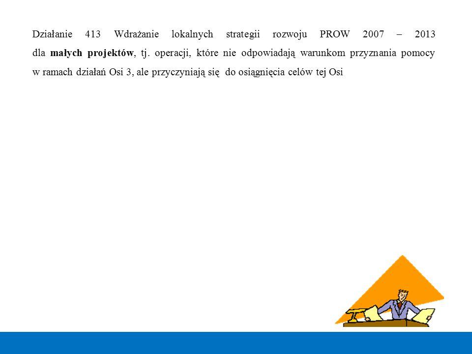 Działanie 413 Wdrażanie lokalnych strategii rozwoju PROW 2007 – 2013 dla małych projektów, tj. operacji, które nie odpowiadają warunkom przyznania pom