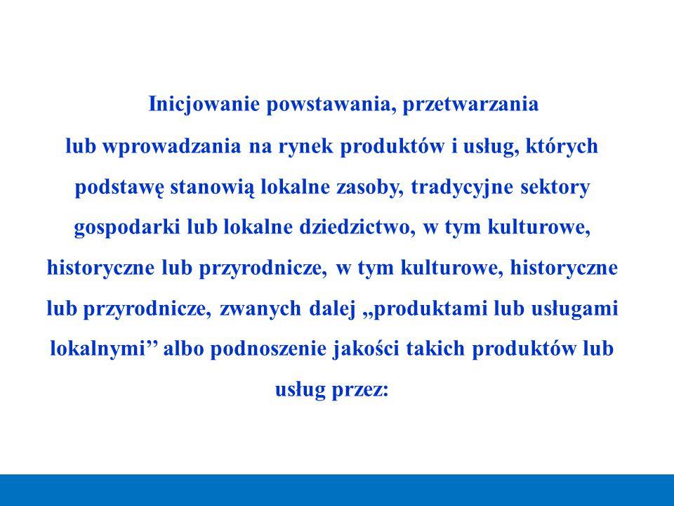 Inicjowanie powstawania, przetwarzania lub wprowadzania na rynek produktów i usług, których podstawę stanowią lokalne zasoby, tradycyjne sektory gospo