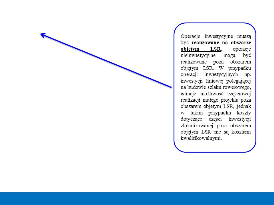 Operacje inwestycyjne muszą być realizowane na obszarze objętym LSR, operacje nieinwestycyjne mogą być realizowane poza obszarem objętym LSR. W przypa