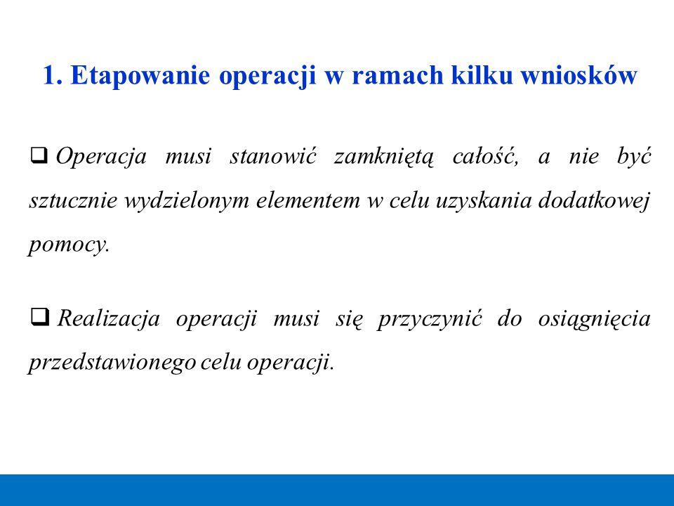 1. Etapowanie operacji w ramach kilku wniosków  Operacja musi stanowić zamkniętą całość, a nie być sztucznie wydzielonym elementem w celu uzyskania d