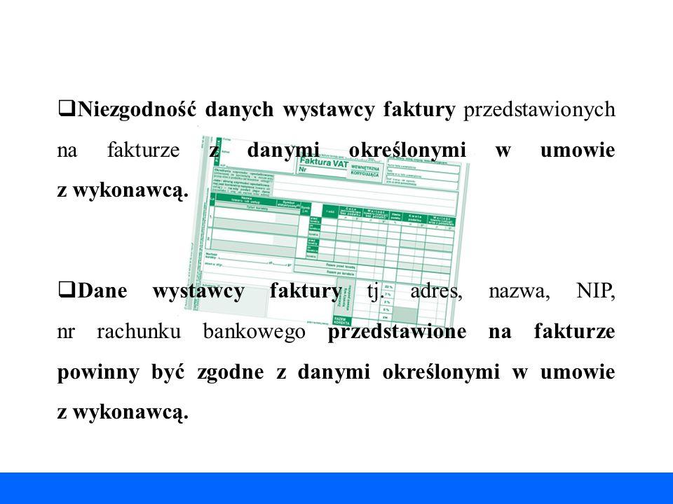  Niezgodność danych wystawcy faktury przedstawionych na fakturze z danymi określonymi w umowie z wykonawcą.  Dane wystawcy faktury tj. adres, nazwa,
