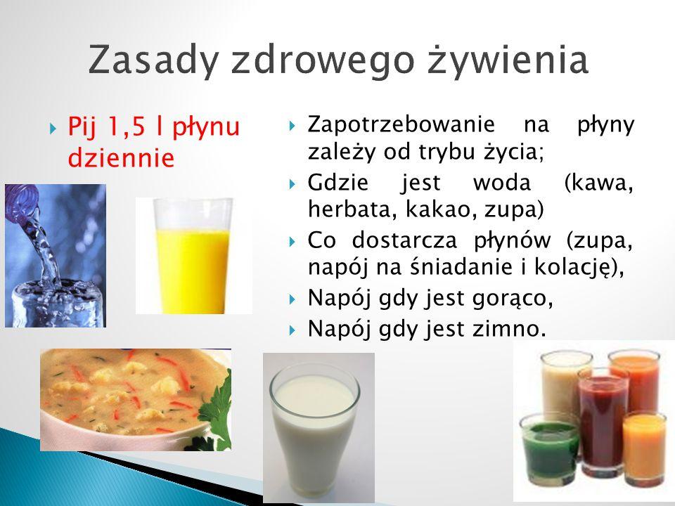  Pij 1,5 l płynu dziennie  Zapotrzebowanie na płyny zależy od trybu życia;  Gdzie jest woda (kawa, herbata, kakao, zupa)  Co dostarcza płynów (zupa, napój na śniadanie i kolację),  Napój gdy jest gorąco,  Napój gdy jest zimno.