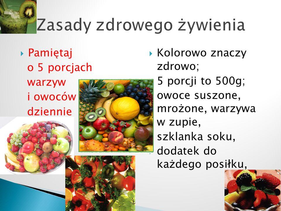  Pamiętaj o 5 porcjach warzyw i owoców dziennie  Kolorowo znaczy zdrowo;  5 porcji to 500g;  owoce suszone, mrożone, warzywa w zupie,  szklanka soku,  dodatek do każdego posiłku,