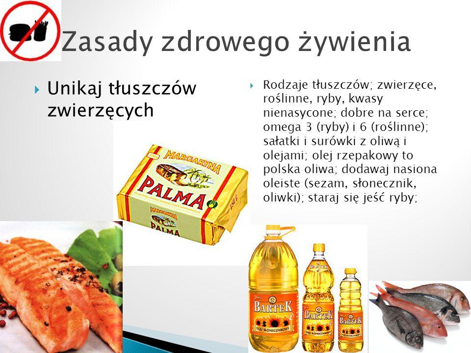  Unikaj tłuszczów zwierzęcych  Rodzaje tłuszczów; zwierzęce, roślinne, ryby, kwasy nienasycone; dobre na serce; omega 3 (ryby) i 6 (roślinne); sałatki i surówki z oliwą i olejami; olej rzepakowy to polska oliwa; dodawaj nasiona oleiste (sezam, słonecznik, oliwki); staraj się jeść ryby;