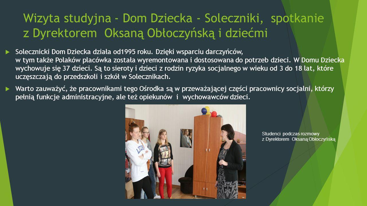 Wizyta studyjna - Dom Dziecka - Soleczniki, spotkanie z Dyrektorem Oksaną Obłoczyńską i dziećmi  Solecznicki Dom Dziecka działa od1995 roku. Dzięki w