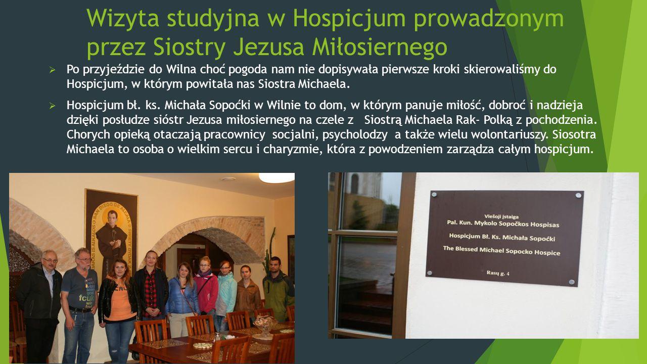 Wizyta studyjna w Hospicjum prowadzonym przez Siostry Jezusa Miłosiernego  Po przyjeździe do Wilna choć pogoda nam nie dopisywała pierwsze kroki skierowaliśmy do Hospicjum, w którym powitała nas Siostra Michaela.