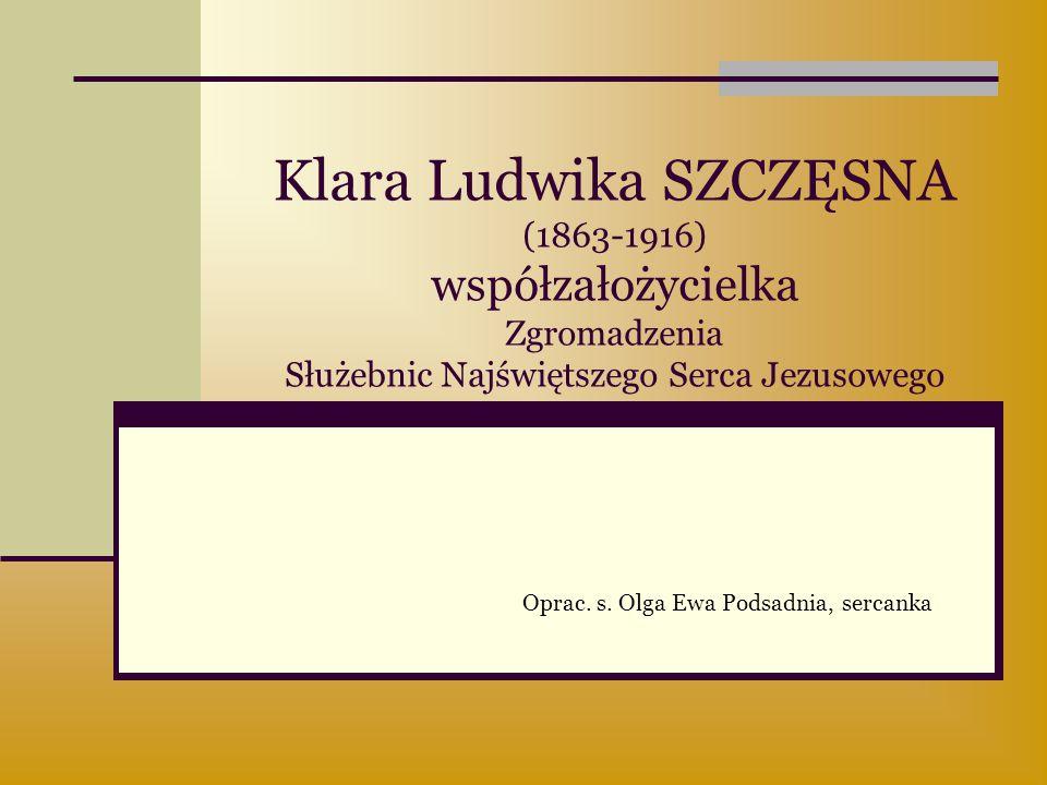 Klara Ludwika SZCZĘSNA (1863-1916) współzałożycielka Zgromadzenia Służebnic Najświętszego Serca Jezusowego Oprac. s. Olga Ewa Podsadnia, sercanka