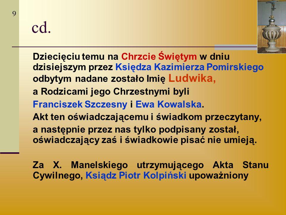 cd. Dziecięciu temu na Chrzcie Świętym w dniu dzisiejszym przez Księdza Kazimierza Pomirskiego odbytym nadane zostało Imię Ludwika, a Rodzicami jego C
