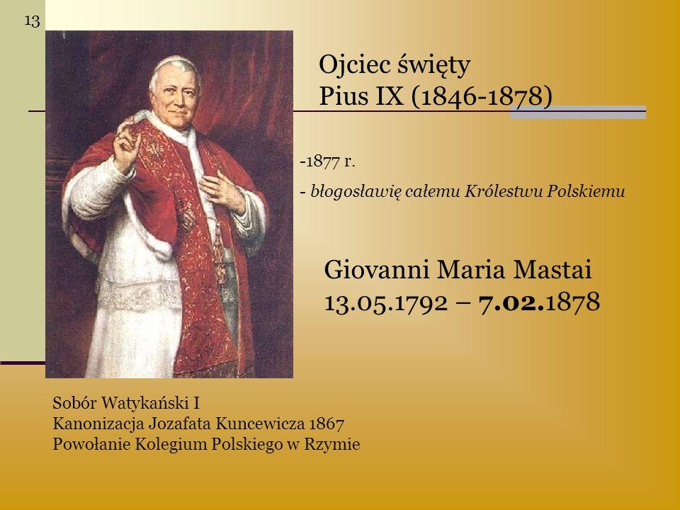Giovanni Maria Mastai 13.05.1792 – 7.02.1878 Ojciec święty Pius IX (1846-1878) Sobór Watykański I Kanonizacja Jozafata Kuncewicza 1867 Powołanie Koleg