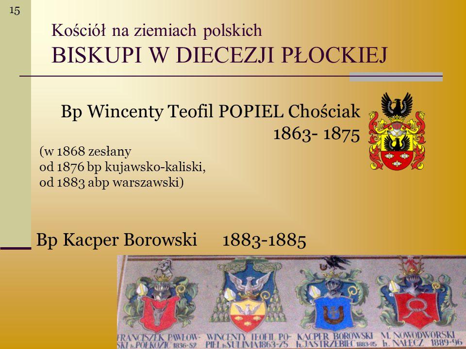 Kościół na ziemiach polskich BISKUPI W DIECEZJI PŁOCKIEJ Bp Wincenty Teofil POPIEL Chościak 1863- 1875 (w 1868 zesłany od 1876 bp kujawsko-kaliski, od