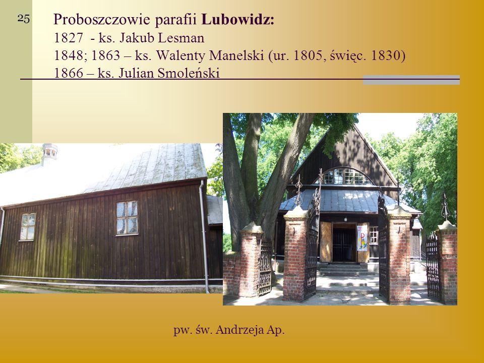 Proboszczowie parafii Lubowidz: 1827 - ks. Jakub Lesman 1848; 1863 – ks. Walenty Manelski (ur. 1805, święc. 1830) 1866 – ks. Julian Smoleński pw. św.