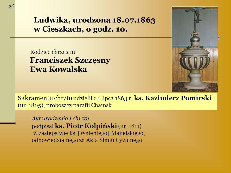 Ludwika, urodzona 18.07.1863 w Cieszkach, o godz. 10. Rodzice chrzestni: Franciszek Szczęsny Ewa Kowalska Sakramentu chrztu udzielił 24 lipca 1863 r.