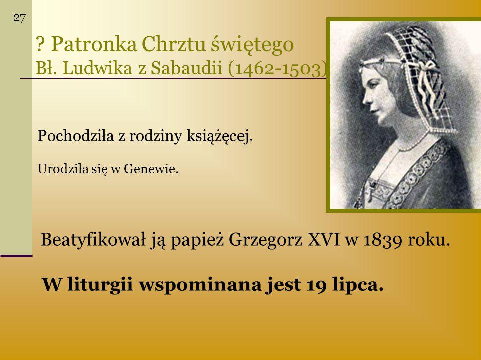 ? Patronka Chrztu świętego Bł. Ludwika z Sabaudii (1462-1503) Beatyfikował ją papież Grzegorz XVI w 1839 roku. W liturgii wspominana jest 19 lipca. Po