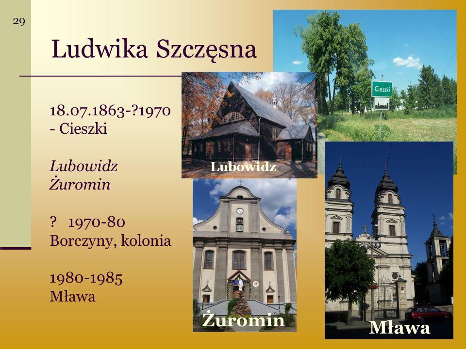 18.07.1863-?1970 - Cieszki Lubowidz Żuromin ? 1970-80 Borczyny, kolonia 1980-1985 Mława Ludwika Szczęsna Mława Żuromin Lubowidz 29