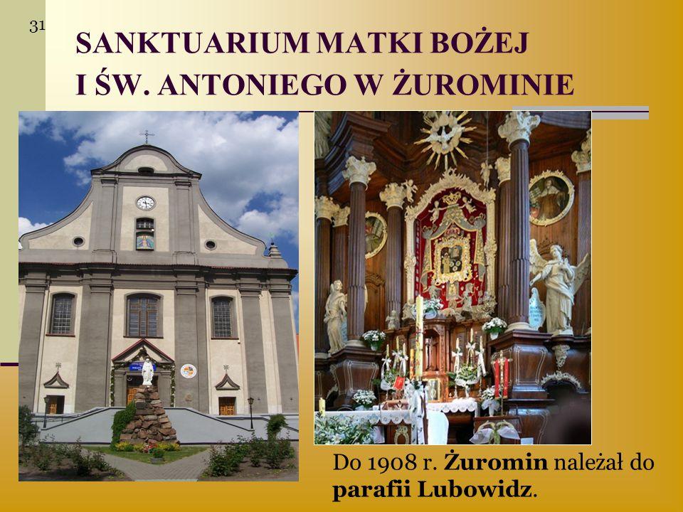 SANKTUARIUM MATKI BOŻEJ I ŚW. ANTONIEGO W ŻUROMINIE Do 1908 r. Żuromin należał do parafii Lubowidz. 31