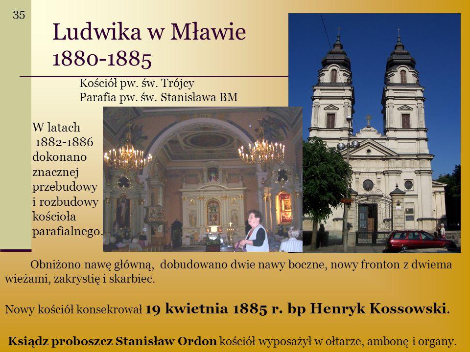 Ludwika w Mławie 1880-1885 Obniżono nawę główną, dobudowano dwie nawy boczne, nowy fronton z dwiema wieżami, zakrystię i skarbiec. Nowy kościół konsek