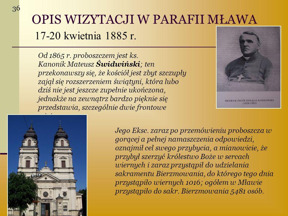 OPIS WIZYTACJI W PARAFII MŁAWA 17-20 kwietnia 1885 r. Od 1865 r. proboszczem jest ks. Kanonik Mateusz Świdwiński; ten przekonawszy się, że kościół jes