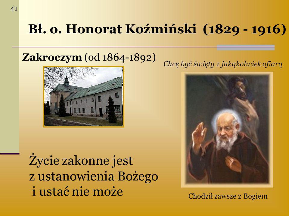 Bł. o. Honorat Koźmiński (1829 - 1916) Zakroczym (od 1864-1892) Życie zakonne jest z ustanowienia Bożego i ustać nie może Chcę być święty z jakąkolwie