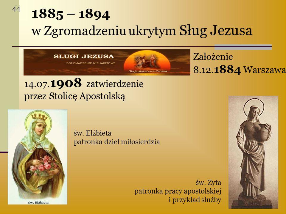 1 885 – 1894 w Zgromadzeniu ukrytym Sług Jezusa 14.07. 1908 zatwierdzenie przez Stolicę Apostolską Założenie 8.12. 1884 Warszawa św. Elżbieta patronka