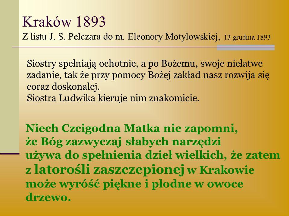 Kraków 1893 Z listu J. S. Pelczara do m. Eleonory Motylowskiej, 13 grudnia 1893 Siostry spełniają ochotnie, a po Bożemu, swoje niełatwe zadanie, tak ż