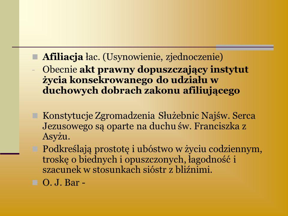 Afiliacja łac. (Usynowienie, zjednoczenie) - Obecnie akt prawny dopuszczający instytut życia konsekrowanego do udziału w duchowych dobrach zakonu afil