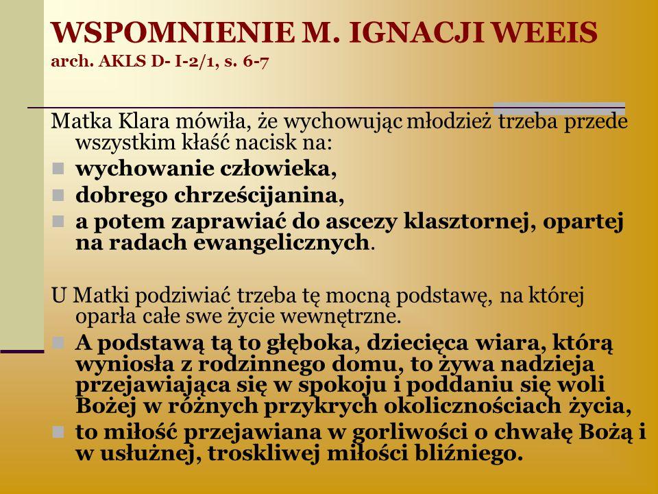 WSPOMNIENIE M. IGNACJI WEEIS arch. AKLS D- I-2/1, s. 6-7 Matka Klara mówiła, że wychowując młodzież trzeba przede wszystkim kłaść nacisk na: wychowani