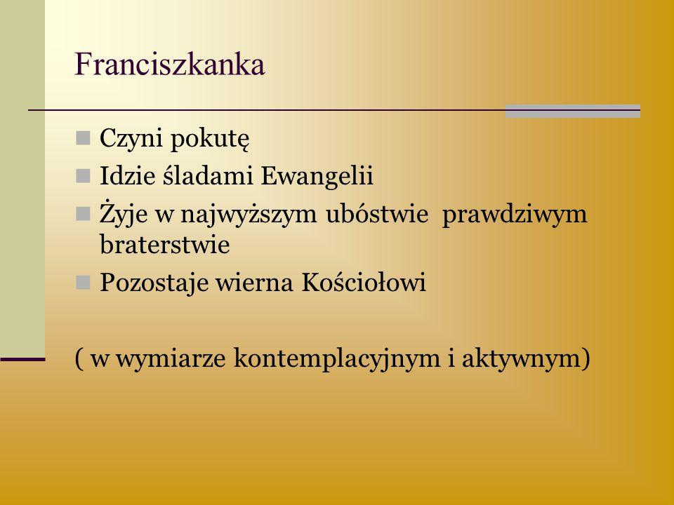 Franciszkanka Czyni pokutę Idzie śladami Ewangelii Żyje w najwyższym ubóstwie prawdziwym braterstwie Pozostaje wierna Kościołowi ( w wymiarze kontempl