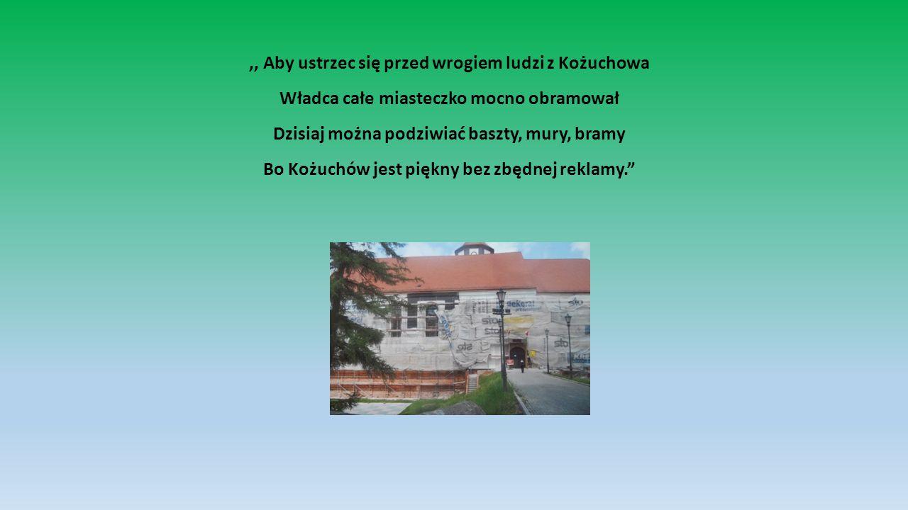 ,, Aby ustrzec się przed wrogiem ludzi z Kożuchowa Władca całe miasteczko mocno obramował Dzisiaj można podziwiać baszty, mury, bramy Bo Kożuchów jest piękny bez zbędnej reklamy.