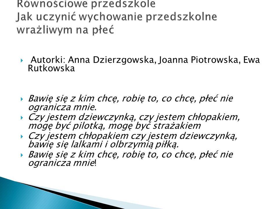  Autorki: Anna Dzierzgowska, Joanna Piotrowska, Ewa Rutkowska  Bawię się z kim chcę, robię to, co chcę, płeć nie ogranicza mnie.  Czy jestem dziewc