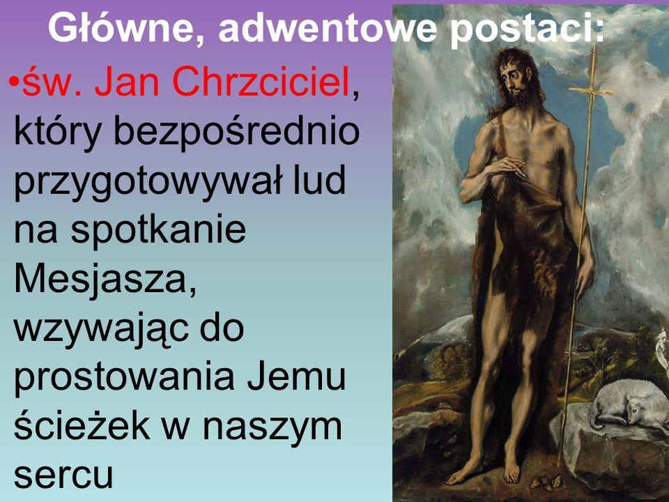 Główne, adwentowe postaci: św. Jan Chrzciciel, który bezpośrednio przygotowywał lud na spotkanie Mesjasza, wzywając do prostowania Jemu ścieżek w nasz