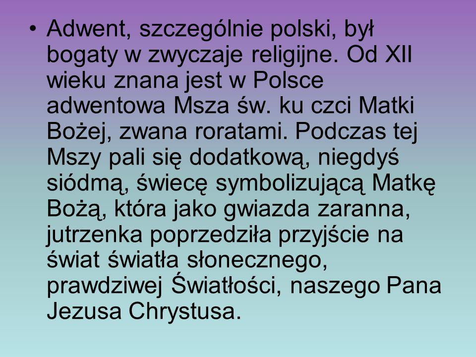 Adwent, szczególnie polski, był bogaty w zwyczaje religijne. Od XII wieku znana jest w Polsce adwentowa Msza św. ku czci Matki Bożej, zwana roratami.