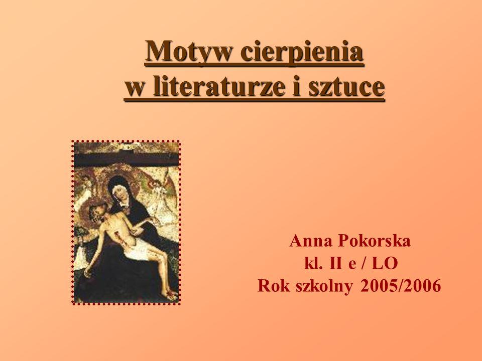 Motyw cierpienia w literaturze i sztuce Anna Pokorska kl. II e / LO Rok szkolny 2005/2006
