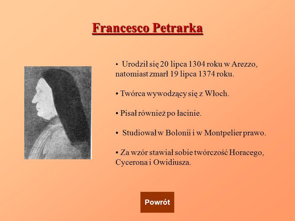 Francesco Petrarka Urodził się 20 lipca 1304 roku w Arezzo, natomiast zmarł 19 lipca 1374 roku. Twórca wywodzący się z Włoch. Pisał również po łacinie