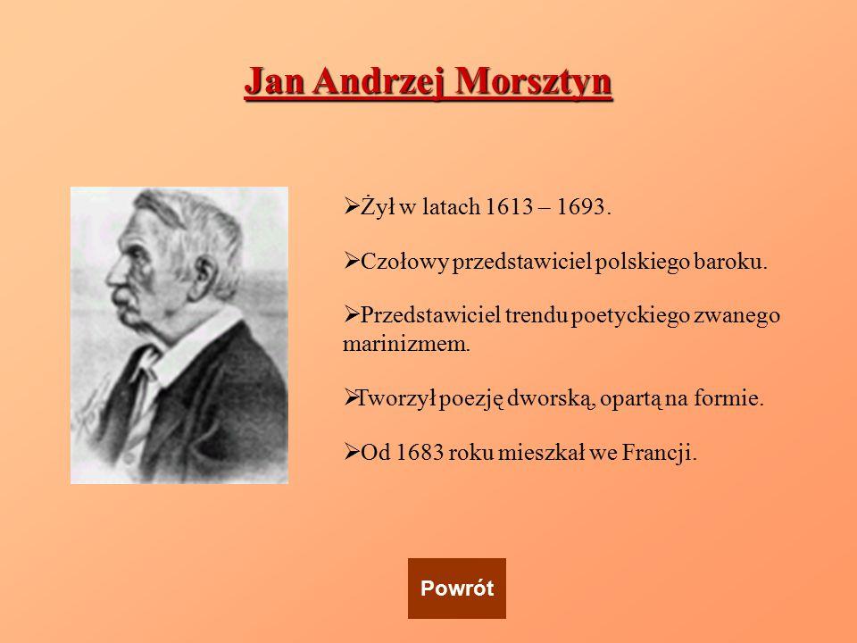 Jan Andrzej Morsztyn  Żył w latach 1613 – 1693.  Czołowy przedstawiciel polskiego baroku.  Przedstawiciel trendu poetyckiego zwanego marinizmem. 