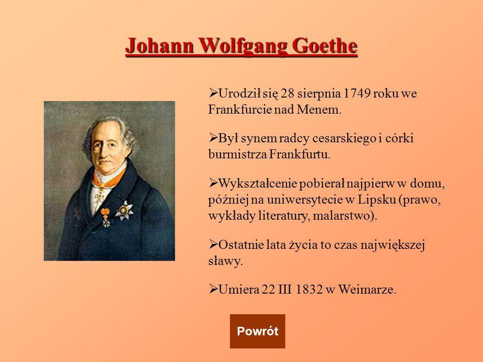 Johann Wolfgang Goethe  Urodził się 28 sierpnia 1749 roku we Frankfurcie nad Menem.  Był synem radcy cesarskiego i córki burmistrza Frankfurtu.  Wy