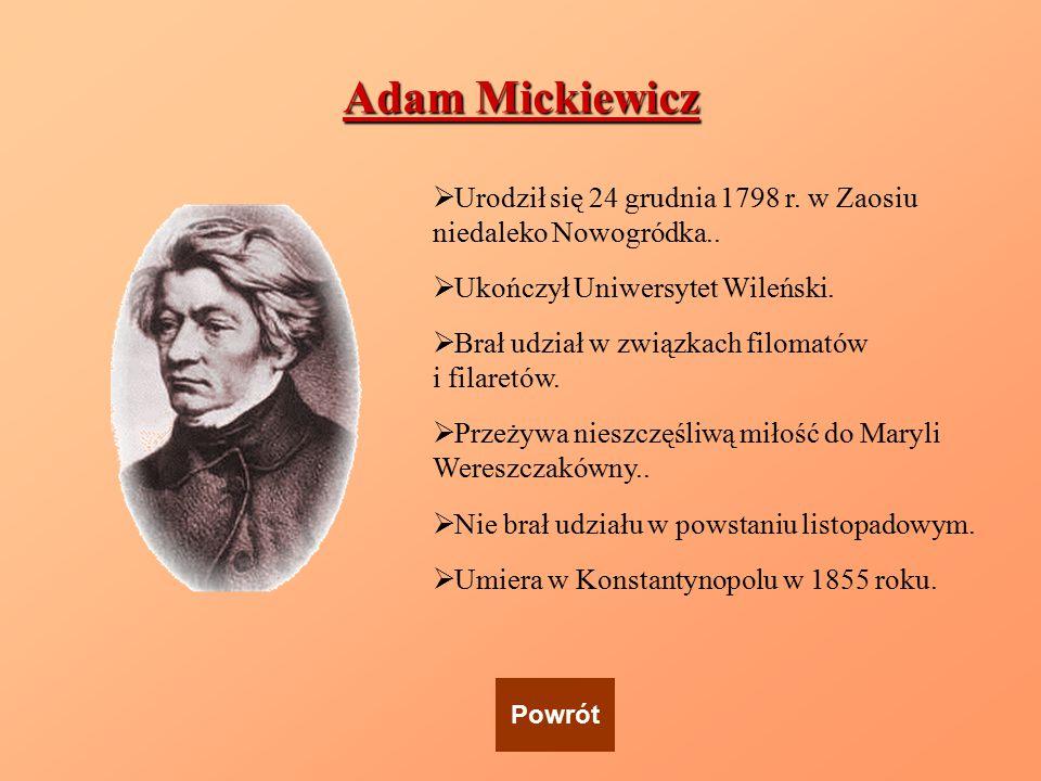 Adam Mickiewicz  Urodził się 24 grudnia 1798 r. w Zaosiu niedaleko Nowogródka..  Ukończył Uniwersytet Wileński.  Brał udział w związkach filomatów