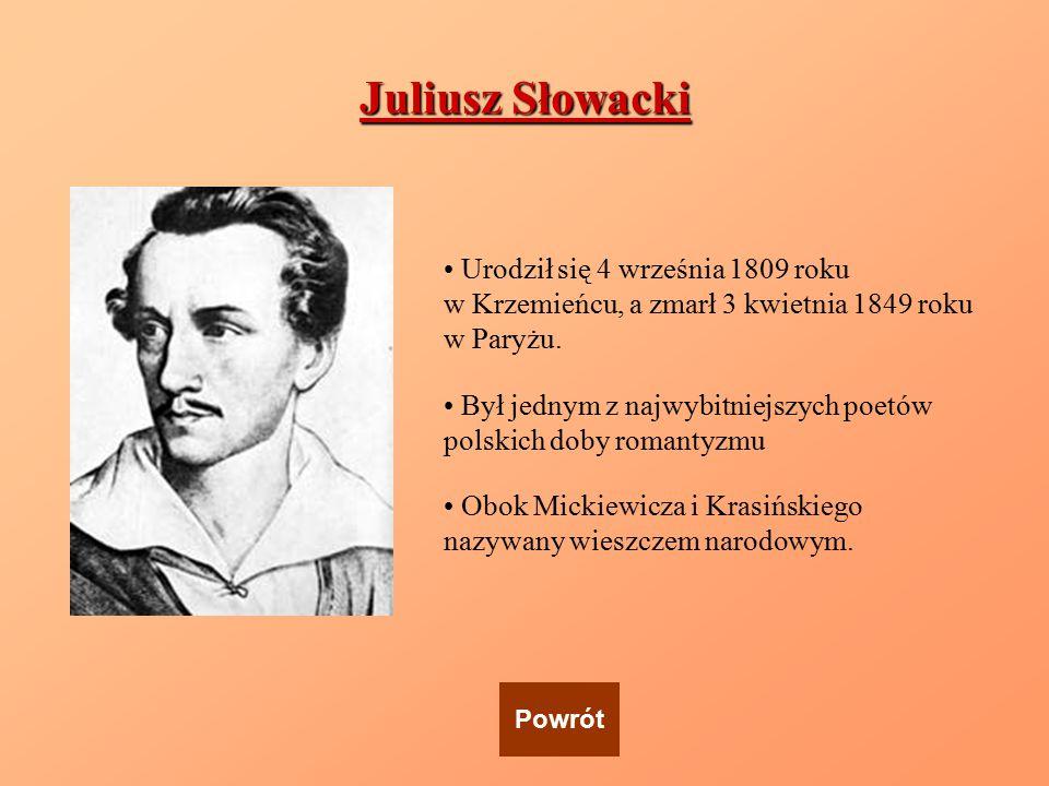 Juliusz Słowacki Urodził się 4 września 1809 roku w Krzemieńcu, a zmarł 3 kwietnia 1849 roku w Paryżu. Był jednym z najwybitniejszych poetów polskich