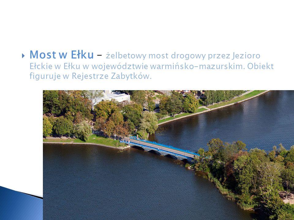  Most w Ełku – żelbetowy most drogowy przez Jezioro Ełckie w Ełku w województwie warmińsko-mazurskim. Obiekt figuruje w Rejestrze Zabytków.