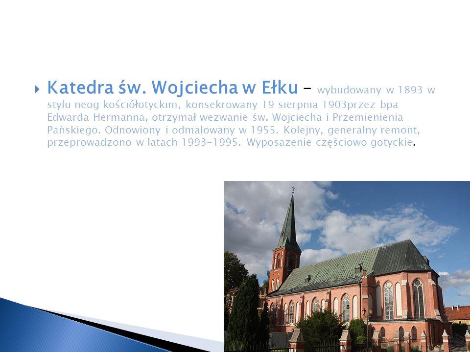  Katedra św. Wojciecha w Ełku – wybudowany w 1893 w stylu neog kościółotyckim, konsekrowany 19 sierpnia 1903przez bpa Edwarda Hermanna, otrzymał wezw