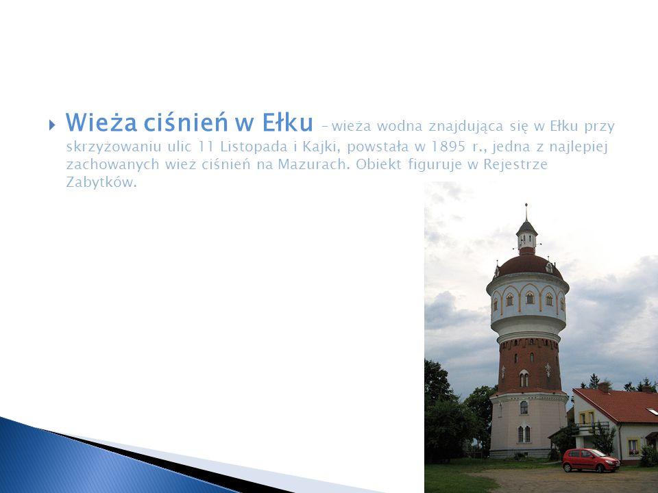  Wieża ciśnień w Ełku – wieża wodna znajdująca się w Ełku przy skrzyżowaniu ulic 11 Listopada i Kajki, powstała w 1895 r., jedna z najlepiej zachowan