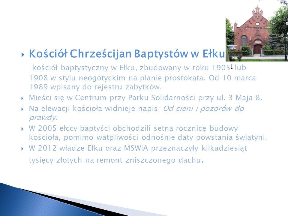  Kościół Chrześcijan Baptystów w Ełku – kościół baptystyczny w Ełku, zbudowany w roku 1905 ] lub 1908 w stylu neogotyckim na planie prostokąta. Od 10